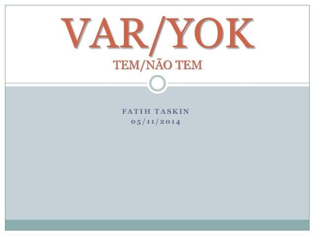 VAR/YOK  TEM/NÃO TEM  FATIH TASKIN  05 / 1 1 / 2014
