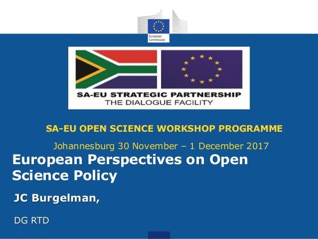 SA-EU OPEN SCIENCE WORKSHOP PROGRAMME Johannesburg 30 November – 1 December 2017 JC Burgelman, DG RTD European Perspective...