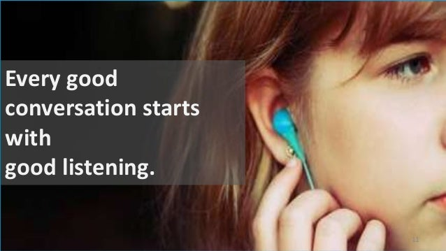 Every good conversation starts with good listening. 11