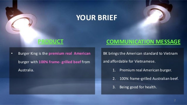 YOUR BRIEF PRODUCT •  COMMUNICATION MESSAGE  Burger King is the premium real American  BK brings the American standard to ...