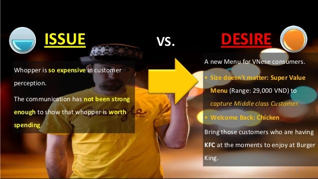 ISSUE  DESIRE  VS.  A new Menu for VNese consumers. Whopper is so expensive in customer  perception.  • Size doesn't matte...