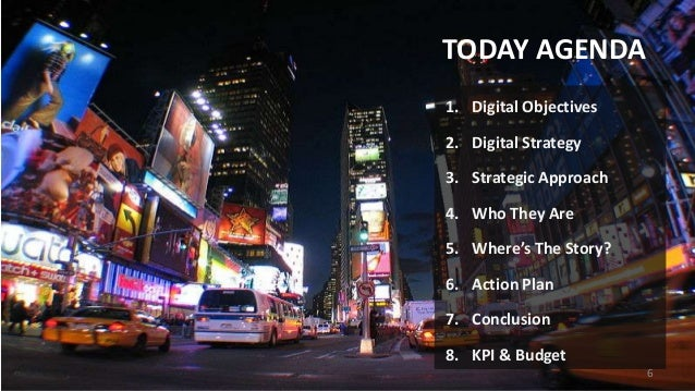 TODAY AGENDA 1. Digital Objectives 2. Digital Strategy  3. Strategic Approach 4. Who They Are 5. Where's The Story? 6. Act...