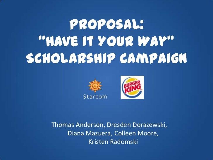 "Proposal:""Have It Your Way"" Scholarship Campaign <br />Thomas Anderson, Dresden Dorazewski, Diana Mazuera, Colleen Moore, ..."