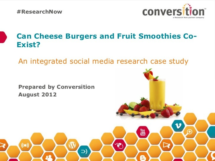 #ResearchNowCan Cheese Burgers and Fruit Smoothies Co-Exist?An integrated social media research case studyPrepared by Conv...
