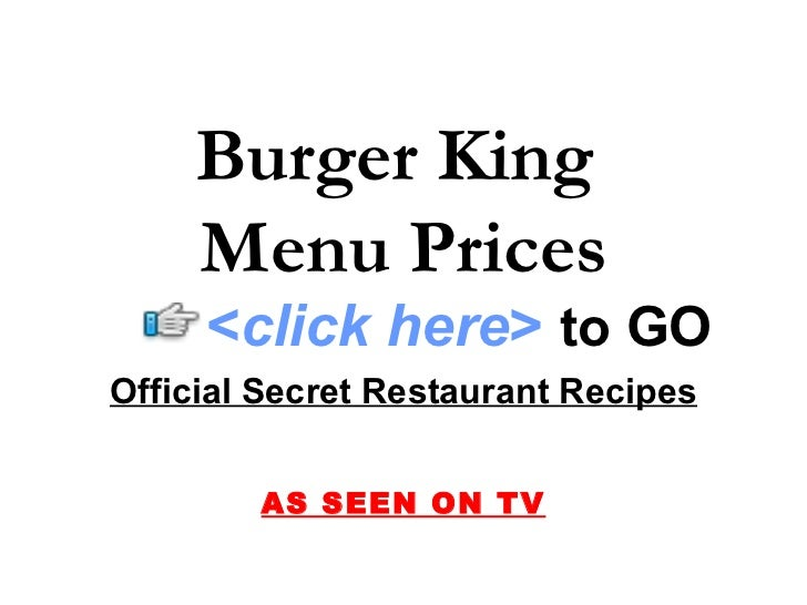 Burger King     Menu Prices      <click here> to GO Official Secret Restaurant Recipes           AS SEEN ON TV