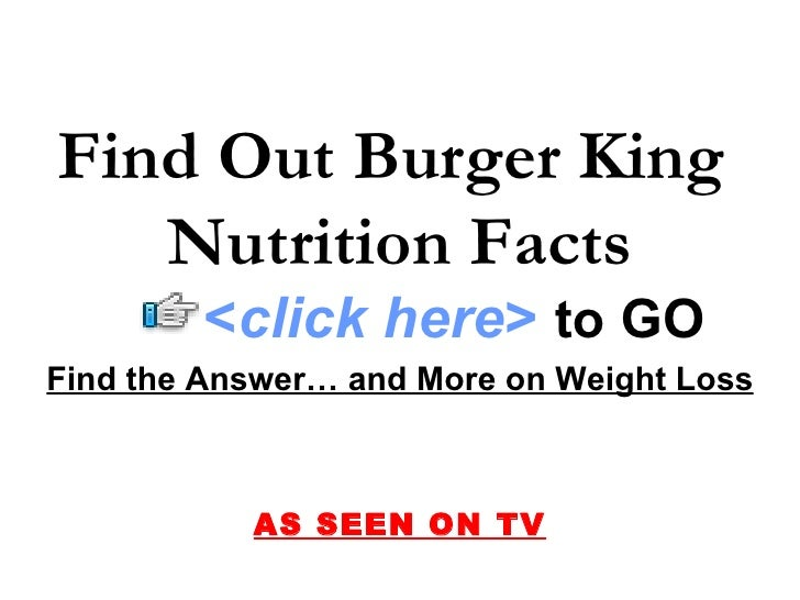 Find Out Burger King    Nutrition Facts         <click here> to GO Find the Answer… and More on Weight Loss               ...