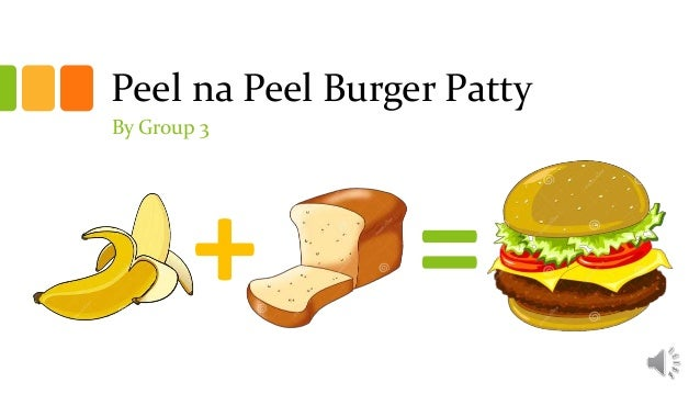 + = Peel na Peel Burger Patty By Group 3