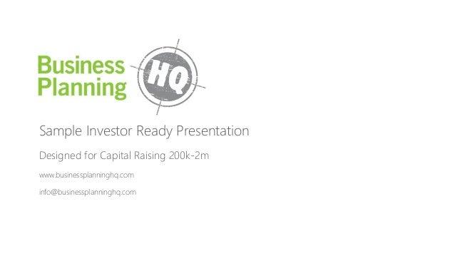 Sample Investor Ready Presentation Designed for Capital Raising 200k-2m www.businessplanninghq.com info@businessplanninghq...
