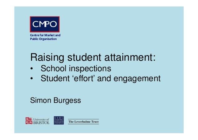 CentreforMarketand PublicOrganisation Raising student attainment: • School inspections • Student 'effort' and engagem...