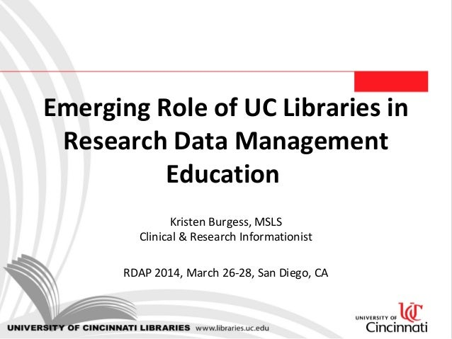 Emerging Role of UC Libraries in Research Data Management Education Kristen Burgess, MSLS Clinical & Research Informationi...