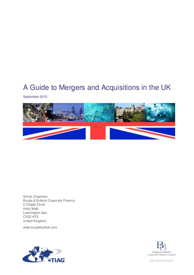 A Guide to Mergers and Acquisitions in the UK September 2015 Simon Chapman Burgis & Bullock Corporate Finance 2 Chapel Cou...