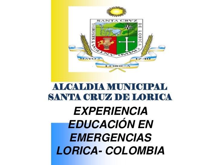 ALCALDIA MUNICIPALSANTA CRUZ DE LORICA    EXPERIENCIA   EDUCACIÓN EN   EMERGENCIAS LORICA- COLOMBIA