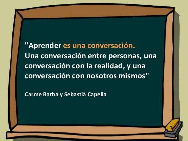 """""""Aprender es una conversación. Una conversación entre personas, una conversación con la realidad, y una conversación con n..."""