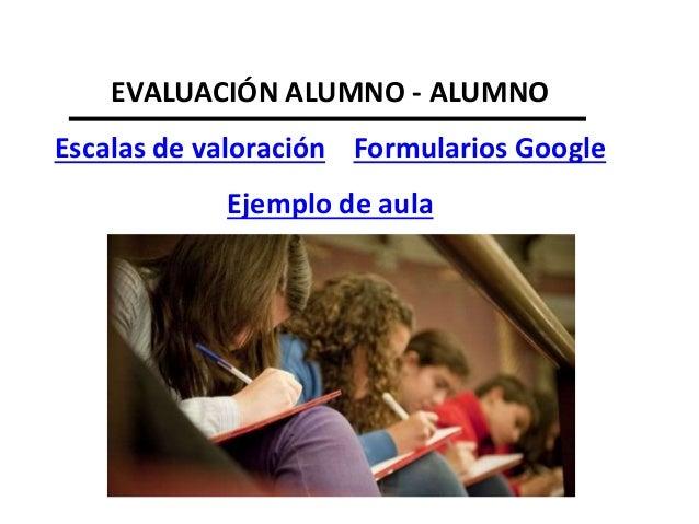 Evaluación profesor-alumnos • HERRAMIENTAS Escalas de valoración Formularios Google Ejemplo de aula
