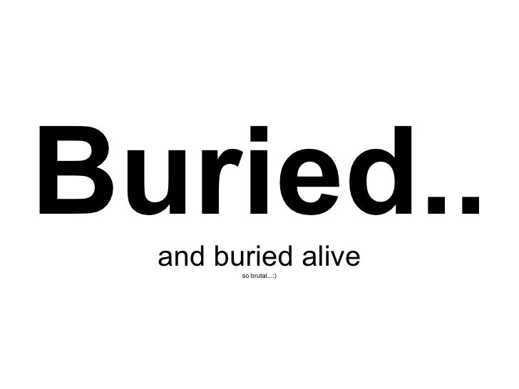 Buried..   and buried alive         so brutal...:)