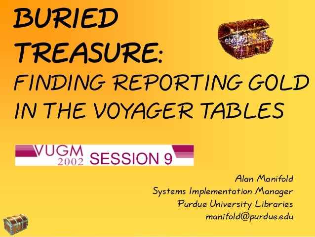 FINDING REPORTING GOLD IN THE VOYAGER TABLES BURIED TREASURE: SESSION 9 Alan Manifold Systems Implementation Manager Purdu...