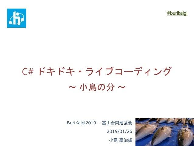 C# ドキドキ・ライブコーディング ~ 小島の分 ~ BuriKaigi2019 – 富山合同勉強会 2019/01/26 小島 富治雄 #burikaigi