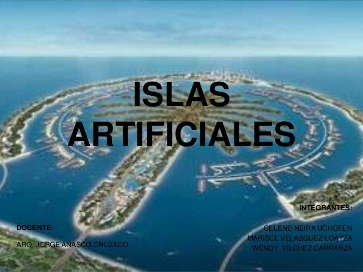 ISLAS           ARTIFICIALES                                       INTEGRANTES:DOCENTE:                        CELENE NEIR...