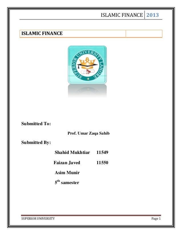 ISLAMIC FINANCE 2013SUPERIOR UNIVERSITY Page 1ISLAMIC FINANCESubmitted To:Prof. Umar Zaqa SahibSubmitted By:Shahid Mukhtia...