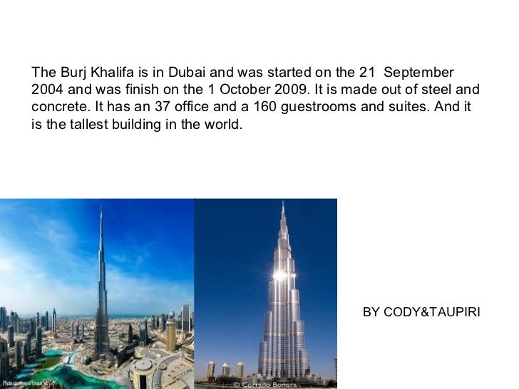 The Burj Khalifa is in Dubai and was started on the 21 September2004 and was finish on the 1 October 2009. It is made out ...