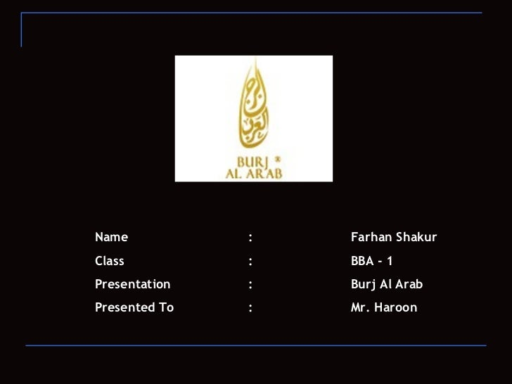 Name : Farhan Shakur  Class : BBA - 1 Presentation  : Burj Al Arab Presented To : Mr. Haroon