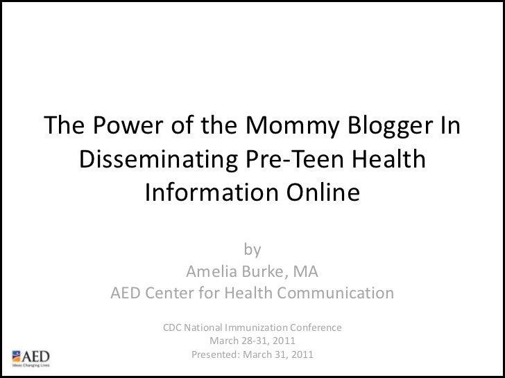 The Power of the Mommy Blogger In Disseminating Pre-Teen Health Information Online<br />byAmelia Burke, MAAED Center for H...