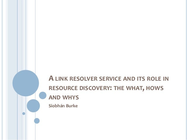 A LINK RESOLVER SERVICE AND ITS ROLE INRESOURCE DISCOVERY: THE WHAT, HOWSAND WHYSSiobhán Burke