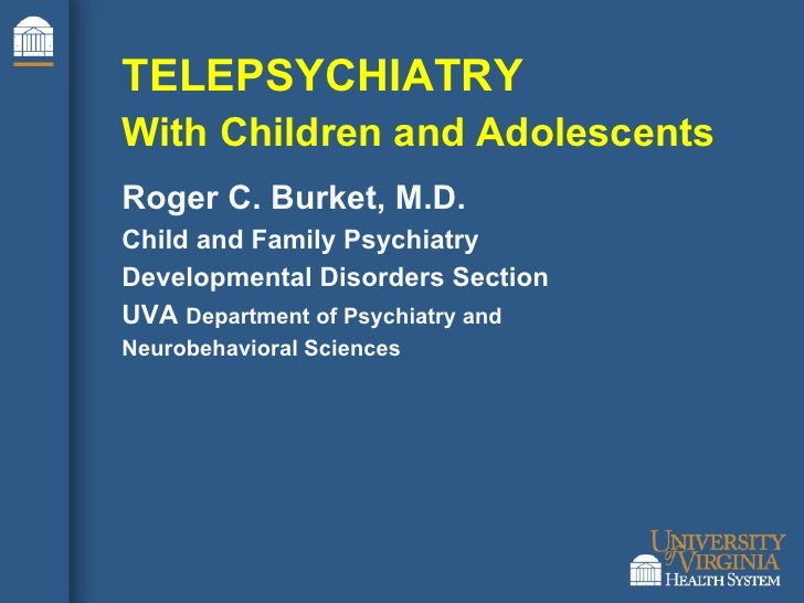 TELEPSYCHIATRY With Children and Adolescents Roger C. Burket, M.D. Child and Family Psychiatry Developmental Disorders Sec...