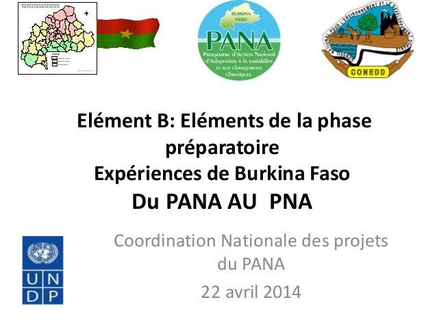 Elément B: Eléments de la phase préparatoire Expériences de Burkina Faso Du PANA AU PNA Coordination Nationale des projets...