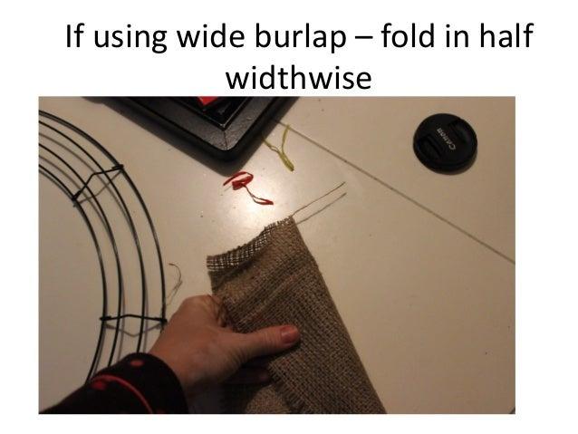 If using wide burlap – fold in half widthwise