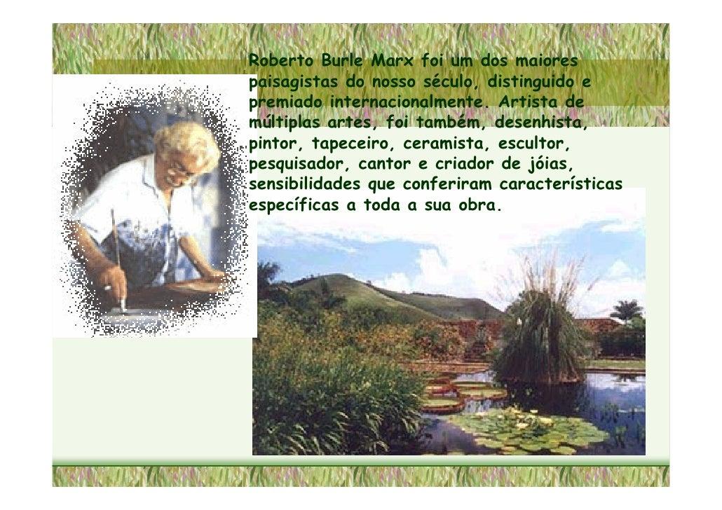 Roberto Burle Marx foi um dos maiores paisagistas do nosso século, distinguido e premiado internacionalmente. Artista de m...