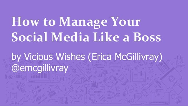 How	   to	   Manage	   Your	    Social	   Media	   Like	   a	   Boss	    by Vicious Wishes (Erica McGillivray) @emcgillivr...