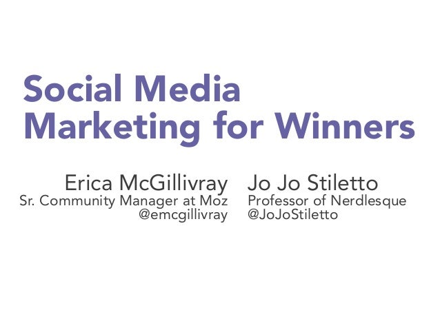 Social Media Marketing for Winners Erica McGillivray Sr. Community Manager at Moz @emcgillivray Jo Jo Stiletto Professor o...