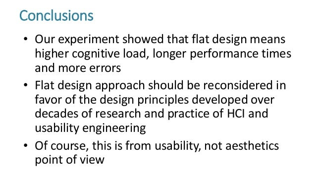 • Our experiment showed that flat design means higher cognitive load, longer performance times and more errors • Flat desi...
