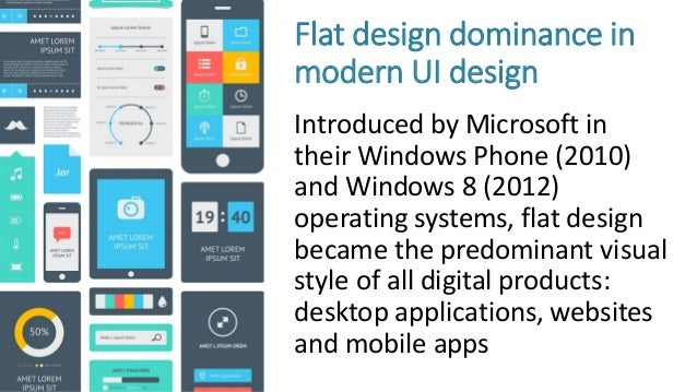 Flat design dominance in modern UI design Introduced by Microsoft in their Windows Phone (2010) and Windows 8 (2012) opera...