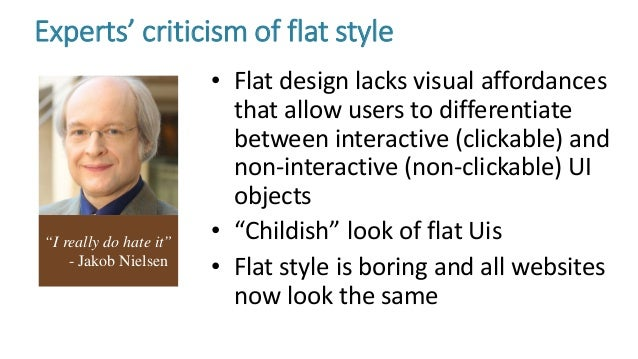 Experts' criticism of flat style • Flat design lacks visual affordances that allow users to differentiate between interact...