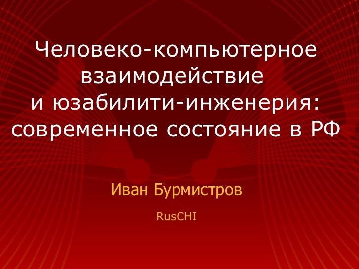 Человеко-компьютерное взаимодействие  и юзабилити-инженерия: современное состояние в РФ Иван Бурмистров RusCHI
