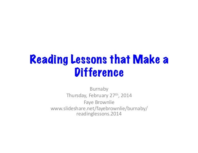 Reading Lessons that Make a Difference Burnaby	    Thursday,	   February	   27th,	   2014	    Faye	   Brownlie	    www.sli...