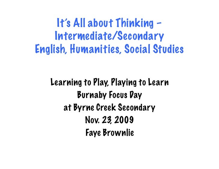 It's All about Thinking –      Intermediate/Secondary English, Humanities, Social Studies     Learning to Play, Playing to...