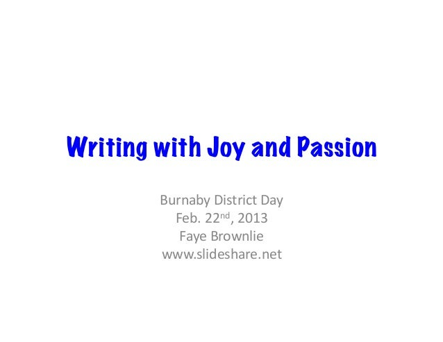 Writing with Joy and Passion        Burnaby District Day           Feb. 22nd, 2013            Faye Brownlie...