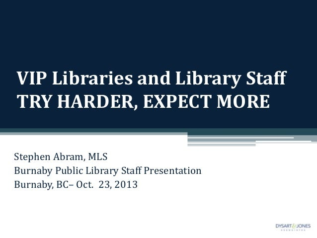VIP Libraries and Library Staff TRY HARDER, EXPECT MORE Stephen Abram, MLS Burnaby Public Library Staff Presentation Burna...