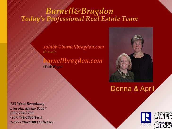 Burnell&Bragdon Today's Professional Real Estate Team Donna & April 123 West Broadway Lincoln, Maine 04457 (207)794-2700 (...