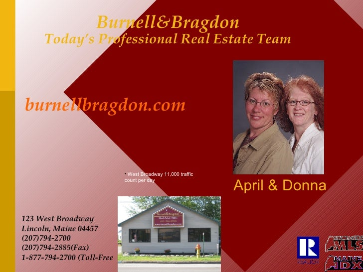 Burnell&Bragdon Today's Professional Real Estate Team April & Donna 123 West Broadway Lincoln, Maine 04457 (207)794-2700 (...