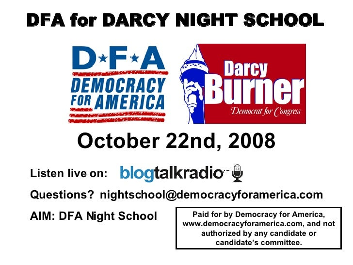 October 22nd, 2008 Listen live on:  Questions?  [email_address] AIM: DFA Night School   Paid for by Democracy for America,...