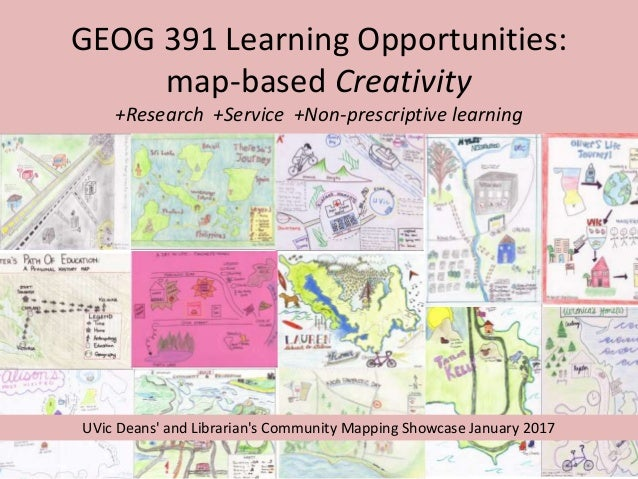 GEOG 391 Learning Opportunities: map-based Creativity +Research +Service +Non-prescriptive learning UVic Deans' and Librar...
