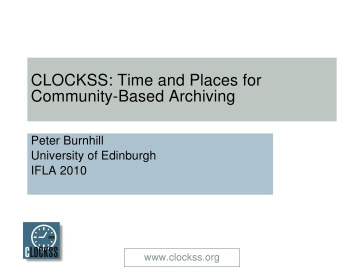 CLOCKSS: Time and Places for Community-Based Archiving Peter Burnhill University of Edinburgh IFLA 2010 www.clockss.org
