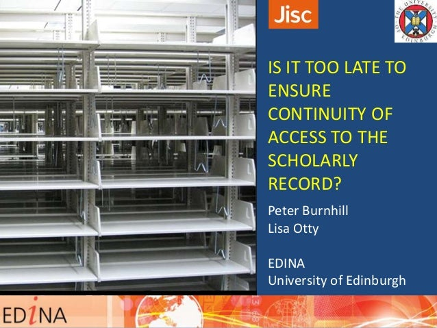 IS IT TOO LATE TO ENSURE CONTINUITY OF ACCESS TO THE SCHOLARLY RECORD? Peter Burnhill Lisa Otty EDINA University of Edinbu...