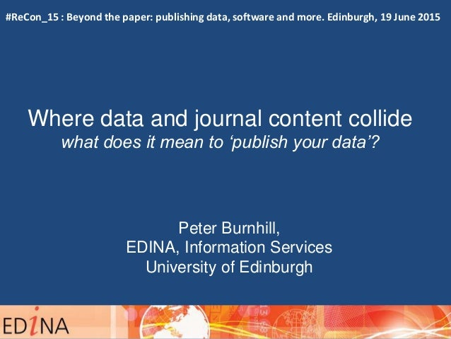 Where data and journal content collide what does it mean to 'publish your data'? Peter Burnhill, EDINA, Information Servic...
