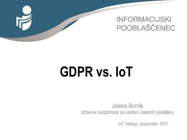 GDPR vs. IoT Jelena Burnik državna nadzornica za varstvo osebnih podatkov IoT meetup, september, 2017