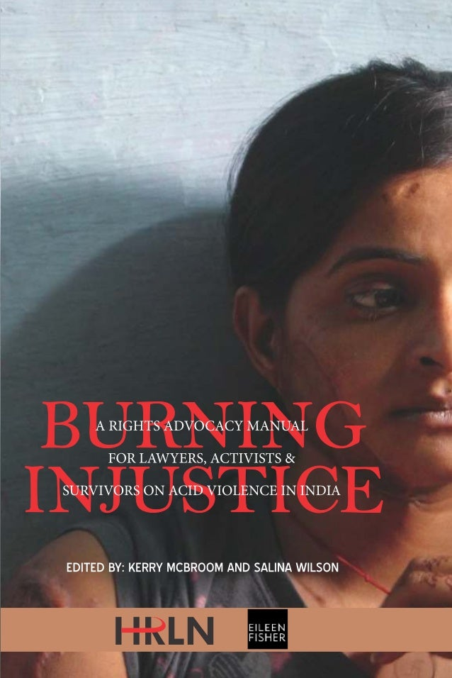 BURNING  INJUSTICE  A RIGHTS ADVOCACY MANUAL FOR  LAWYERS, ACTIVISTS & SURVIVORS ON  ACID VIOLENCE IN INDIA  EDITED BY  KE...